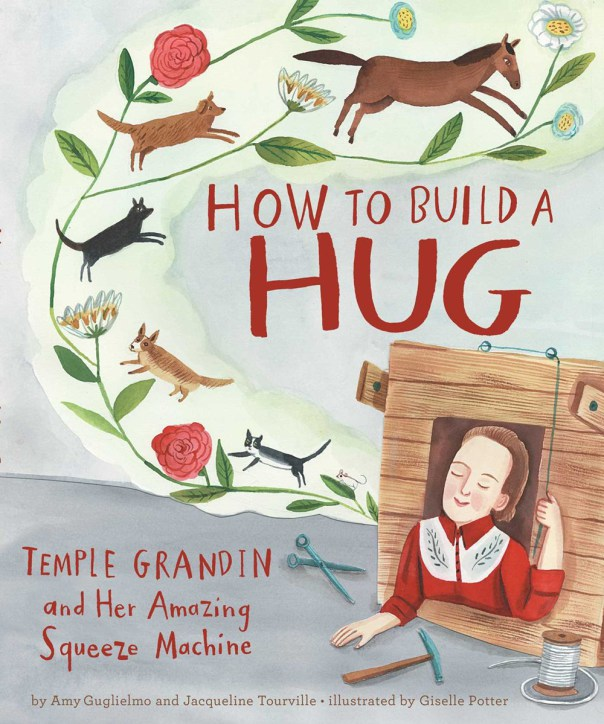 Amy Guglielmo - Jacqueline Tourville - Giselle Potter, How to Build a Hug: Temple Grandin and Her Amazing Squeeze Machine, Atheneum