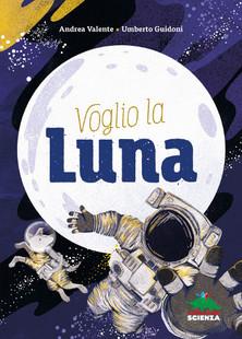 Andrea Valente - Umberto Guidoni - Susy Zanella, Voglio la luna, Editoriale Scienza
